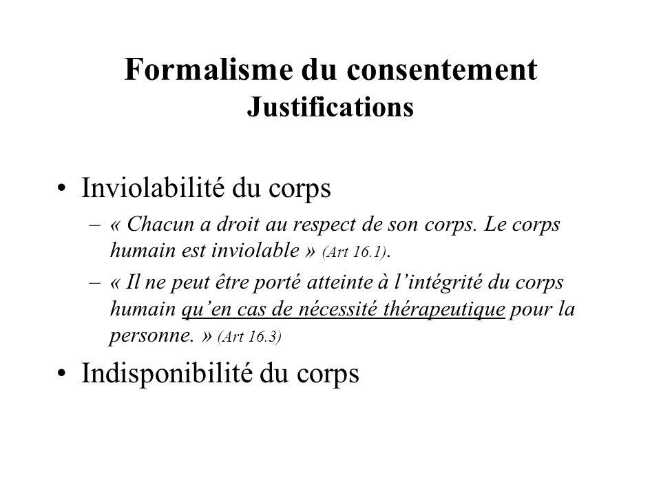 Formalisme du consentement Justifications Inviolabilité du corps –« Chacun a droit au respect de son corps. Le corps humain est inviolable » (Art 16.1