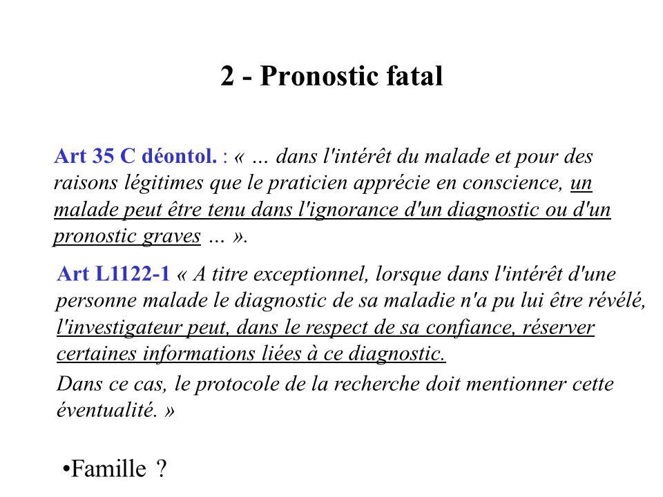 2 - Pronostic fatal Art 35 C déontol. : « … dans l'intérêt du malade et pour des raisons légitimes que le praticien apprécie en conscience, un malade