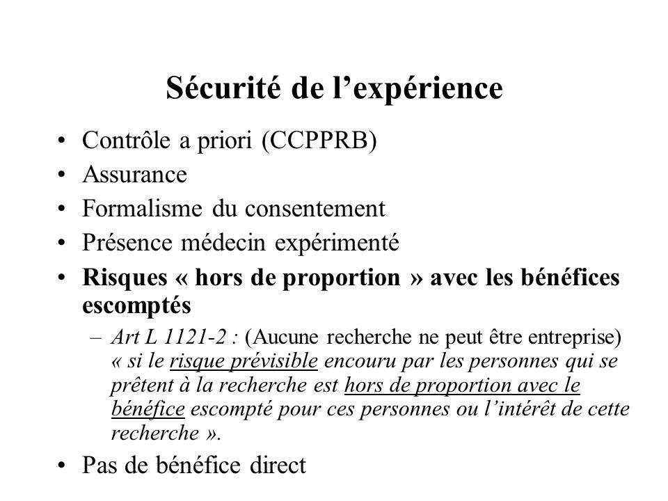 Sécurité de lexpérience Contrôle a priori (CCPPRB) Assurance Formalisme du consentement Présence médecin expérimenté Risques « hors de proportion » avec les bénéfices escomptés –Art L 1121-2 : (Aucune recherche ne peut être entreprise) « si le risque prévisible encouru par les personnes qui se prêtent à la recherche est hors de proportion avec le bénéfice escompté pour ces personnes ou lintérêt de cette recherche ».