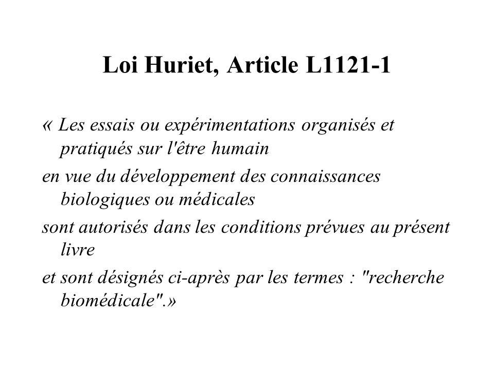 Loi Huriet, Article L1121-1 « Les essais ou expérimentations organisés et pratiqués sur l être humain en vue du développement des connaissances biologiques ou médicales sont autorisés dans les conditions prévues au présent livre et sont désignés ci-après par les termes : recherche biomédicale .»