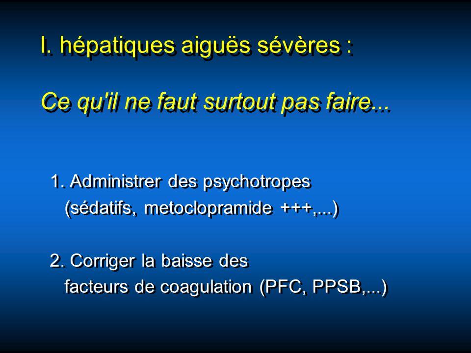 I. hépatiques aiguës sévères : Ce qu'il ne faut surtout pas faire... 1. Administrer des psychotropes (sédatifs, metoclopramide +++,...) 2. Corriger la
