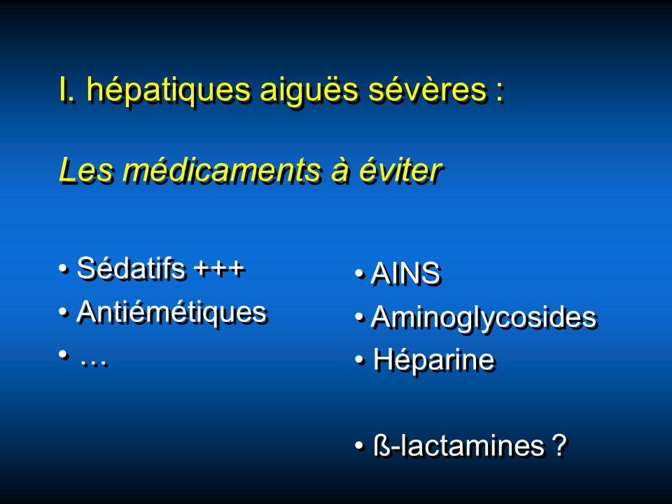 I. hépatiques aiguës sévères : Les médicaments à éviter Sédatifs +++ Antiémétiques … Sédatifs +++ Antiémétiques … AINS Aminoglycosides Héparine ß-lact