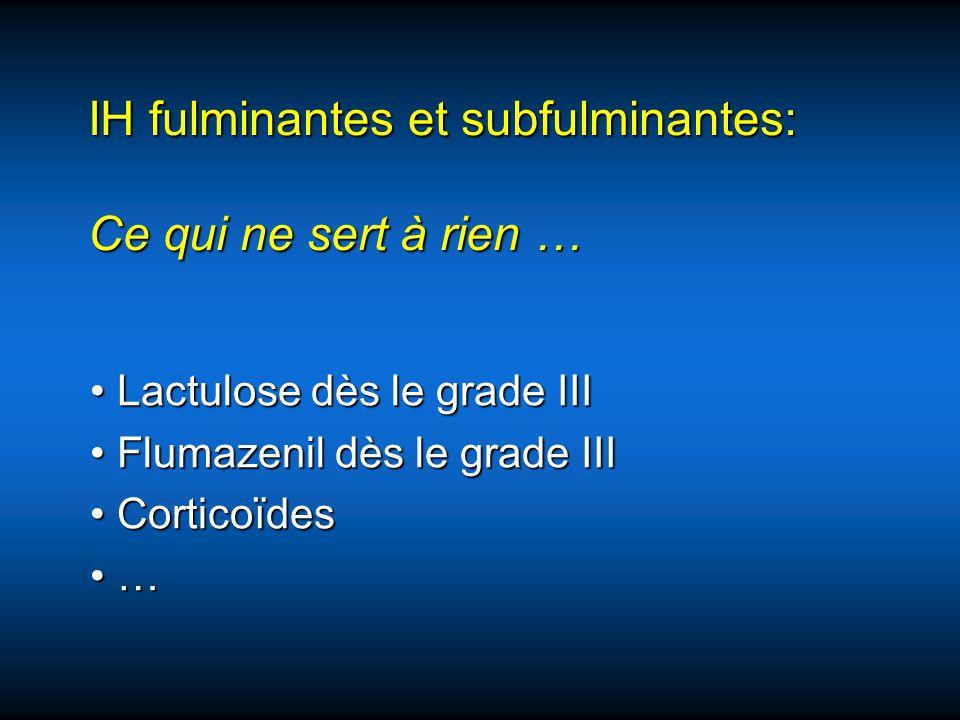 IH fulminantes et subfulminantes: Ce qui ne sert à rien … Lactulose dès le grade III Lactulose dès le grade III Flumazenil dès le grade III Flumazenil