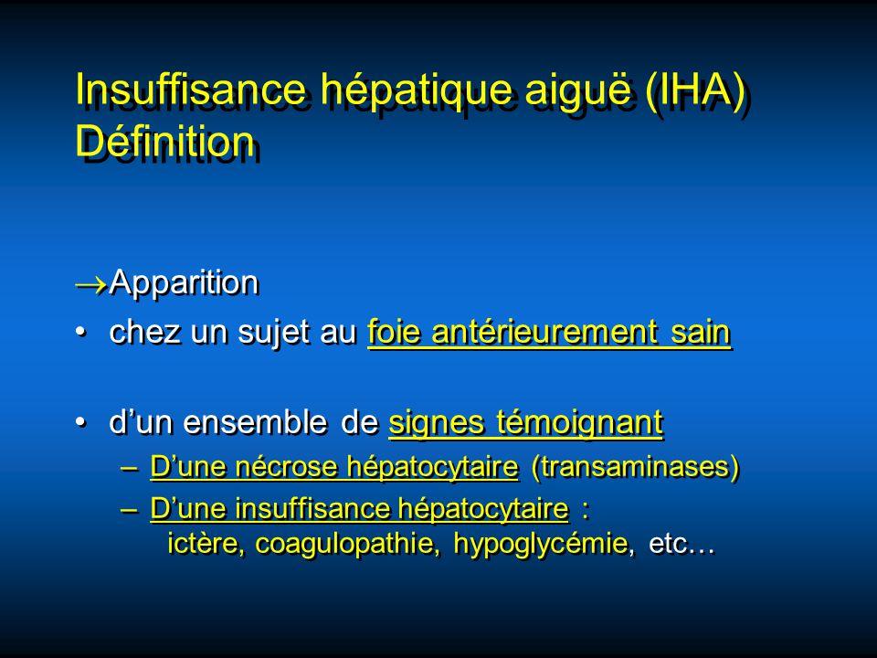Insuffisance hépatique aiguë (IHA) Définition Apparition chez un sujet au foie antérieurement sain dun ensemble de signes témoignant –Dune nécrose hép