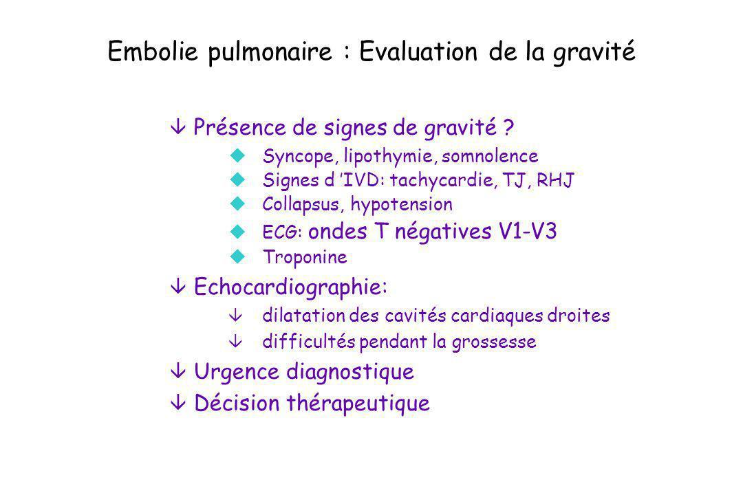 Embolie pulmonaire : Evaluation de la gravité â Présence de signes de gravité ? uSyncope, lipothymie, somnolence uSignes d IVD: tachycardie, TJ, RHJ u