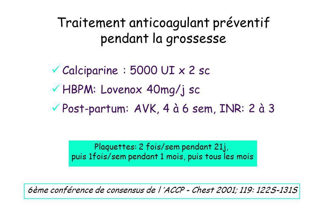 Traitement anticoagulant préventif pendant la grossesse Calciparine : 5000 UI x 2 sc HBPM: Lovenox 40mg/j sc Post-partum: AVK, 4 à 6 sem, INR: 2 à 3 6