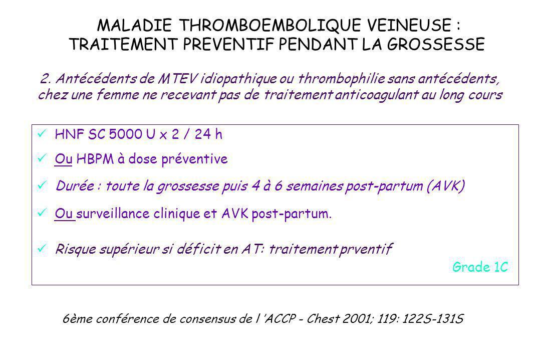 MALADIE THROMBOEMBOLIQUE VEINEUSE : TRAITEMENT PREVENTIF PENDANT LA GROSSESSE HNF SC 5000 U x 2 / 24 h Ou HBPM à dose préventive Durée : toute la gros