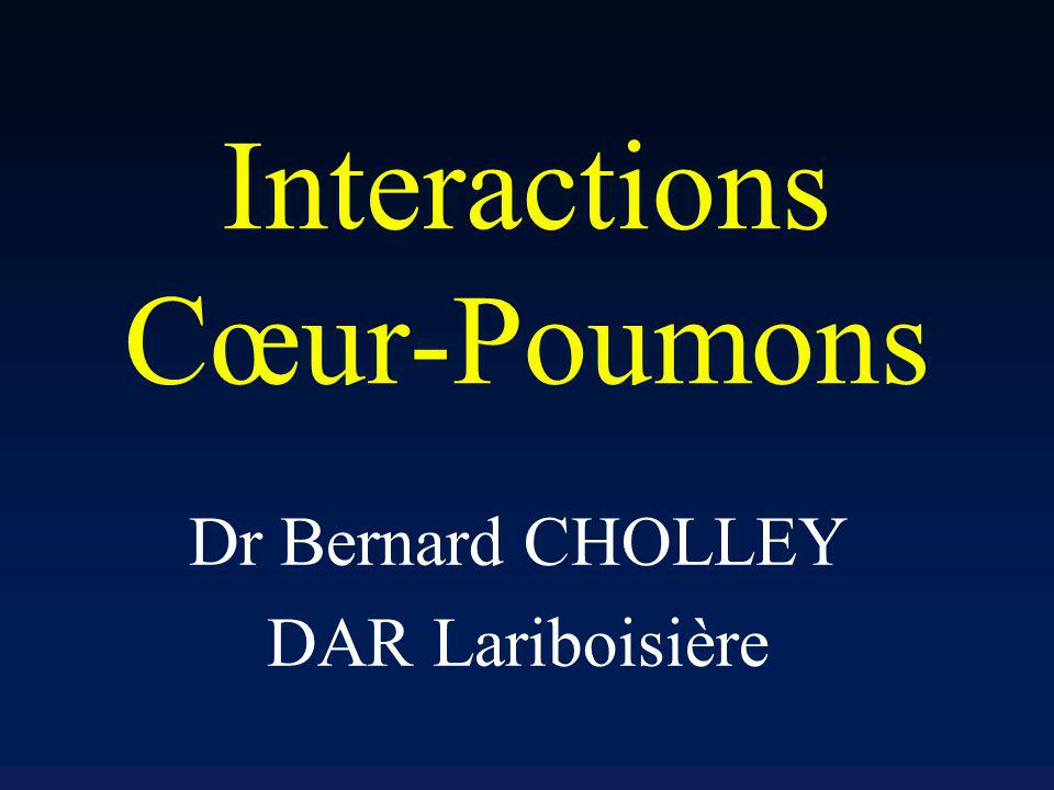 Interactions Cœur-Poumons Dr Bernard CHOLLEY DAR Lariboisière