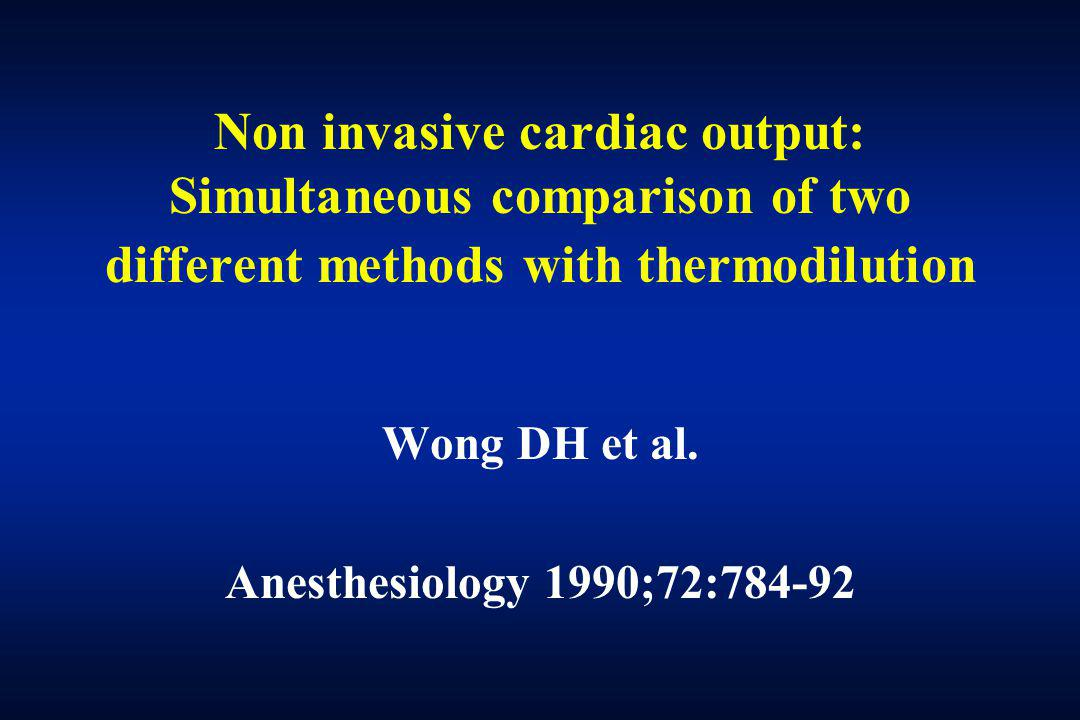 Non invasive cardiac output: Simultaneous comparison of two different methods with thermodilution Wong DH et al. Anesthesiology 1990;72:784-92