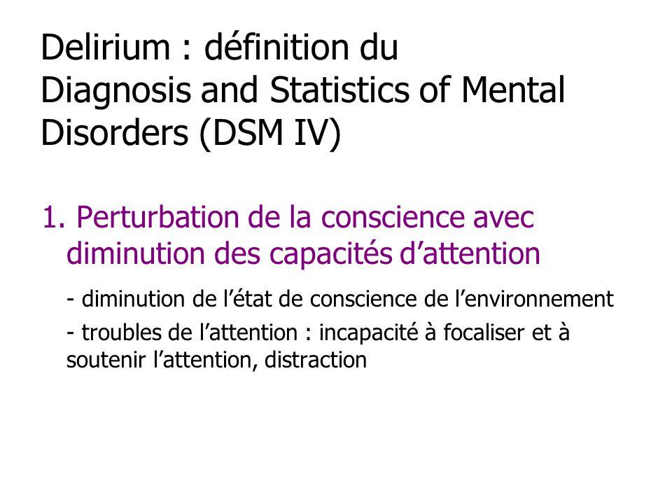 Delirium : définition du Diagnosis and Statistics of Mental Disorders (DSM IV) 1. Perturbation de la conscience avec diminution des capacités dattenti