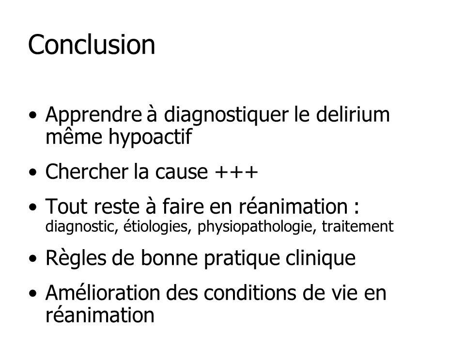 Conclusion Apprendre à diagnostiquer le delirium même hypoactif Chercher la cause +++ Tout reste à faire en réanimation : diagnostic, étiologies, physiopathologie, traitement Règles de bonne pratique clinique Amélioration des conditions de vie en réanimation