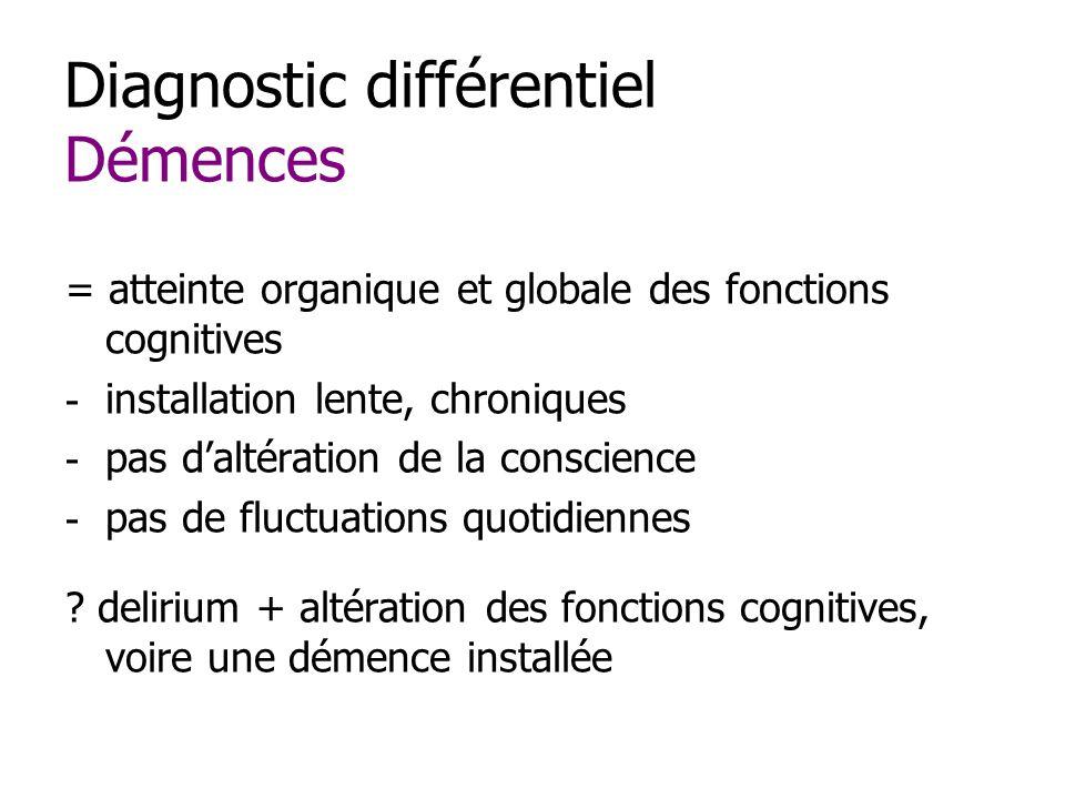 Diagnostic différentiel Démences = atteinte organique et globale des fonctions cognitives - installation lente, chroniques - pas daltération de la conscience - pas de fluctuations quotidiennes .