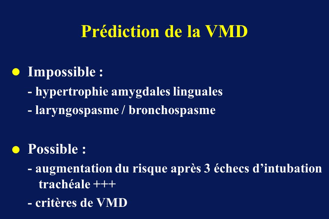 Prédiction de la VMD Impossible : - hypertrophie amygdales linguales - laryngospasme / bronchospasme Possible : - augmentation du risque après 3 échec