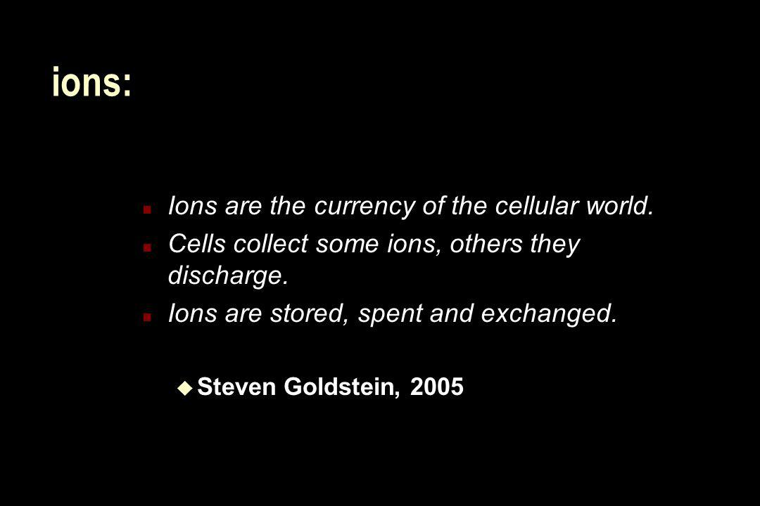 ions: n Ions are the currency of the cellular world. n Cells collect some ions, others they discharge. n Ions are stored, spent and exchanged. u Steve