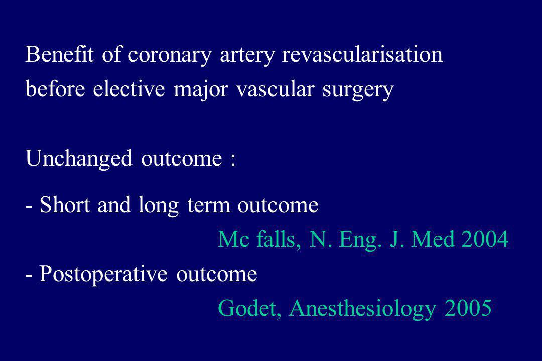 Benefit of coronary artery revascularisation before elective major vascular surgery Unchanged outcome : - Short and long term outcome Mc falls, N.
