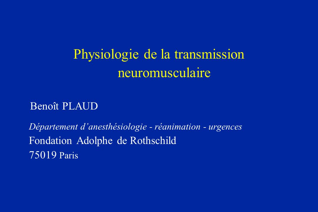Physiologie de la transmission neuromusculaire Benoît PLAUD Département danesthésiologie - réanimation - urgences Fondation Adolphe de Rothschild 7501
