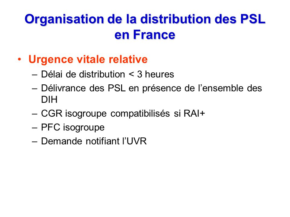 Organisation de la distribution des PSL en France Urgence vitale relative –Délai de distribution < 3 heures –Délivrance des PSL en présence de lensemb