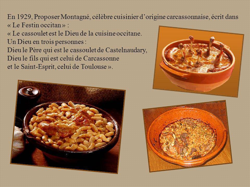 En 1929, Proposer Montagné, célèbre cuisinier dorigine carcassonnaise, écrit dans « Le Festin occitan » : « Le cassoulet est le Dieu de la cuisine occitane.