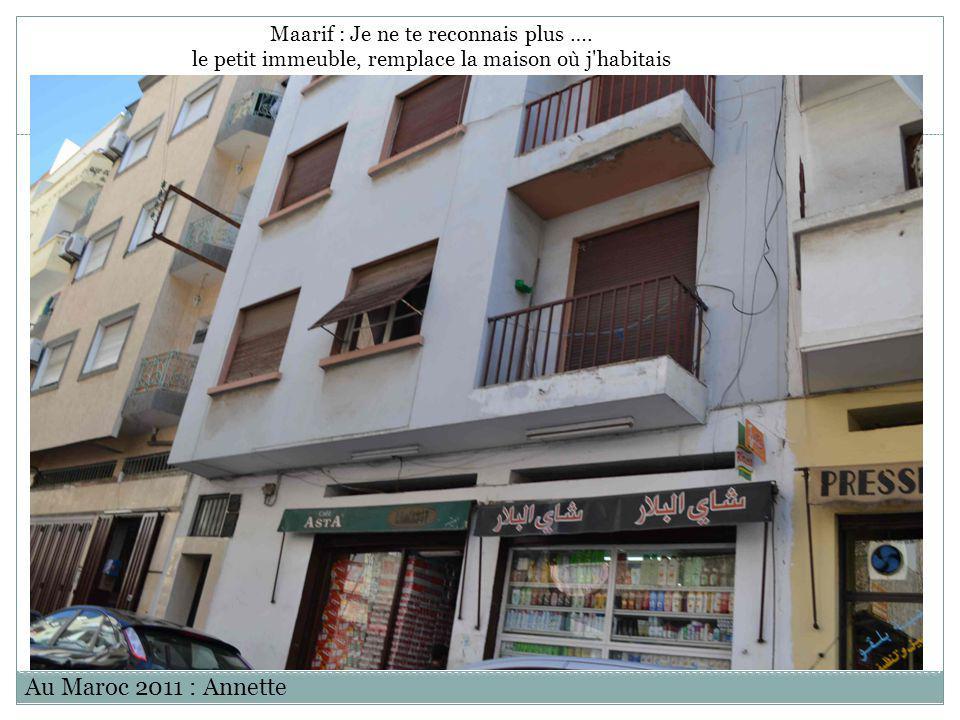 Au Maroc 2011 : Annette Maarif : Je ne te reconnais plus …. le petit immeuble, remplace la maison où j'habitais