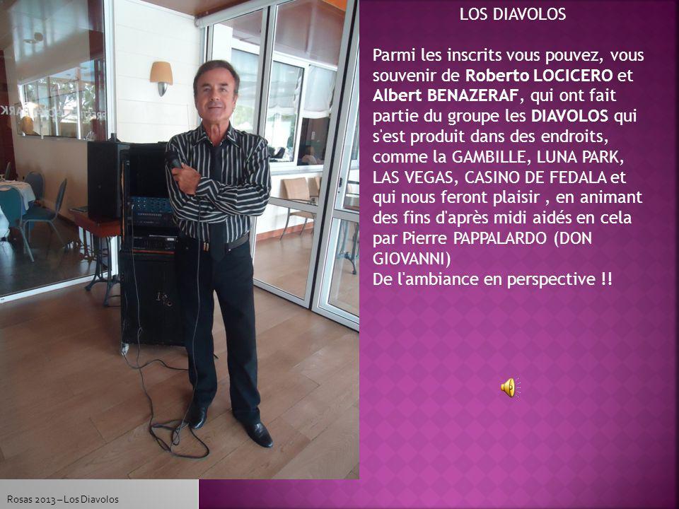 Rosas 2013 – Los Diavolos LOS DIAVOLOS Parmi les inscrits vous pouvez, vous souvenir de Roberto LOCICERO et Albert BENAZERAF, qui ont fait partie du groupe les DIAVOLOS qui s est produit dans des endroits, comme la GAMBILLE, LUNA PARK, LAS VEGAS, CASINO DE FEDALA et qui nous feront plaisir, en animant des fins d après midi aidés en cela par Pierre PAPPALARDO (DON GIOVANNI) De l ambiance en perspective !!
