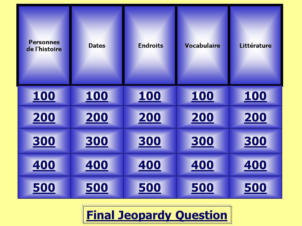 Final Jeopardy Question Personnes de lhistoire Dates 100 VocabulaireLittérature 500 400 300 200 100 200 300 400 500 Endroits