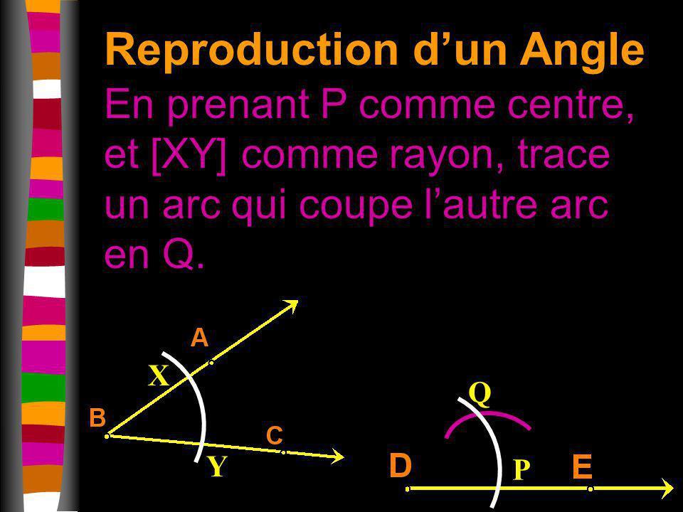 Reproduction dun Angle En prenant P comme centre, et [XY] comme rayon, trace un arc qui coupe lautre arc en Q. X Y P Q
