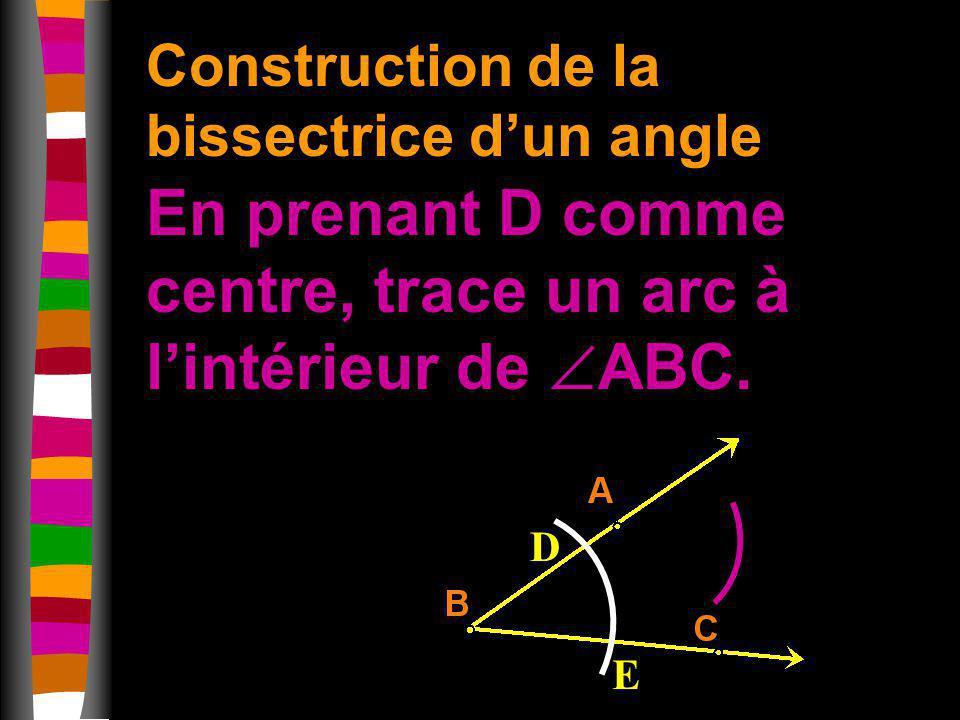Construction de la bissectrice dun angle En prenant D comme centre, trace un arc à lintérieur de ABC. D E