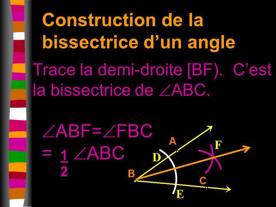 Construction de la bissectrice dun angle Trace la demi-droite [BF). Cest la bissectrice de ABC. D E F ABF= FBC = ABC 1212