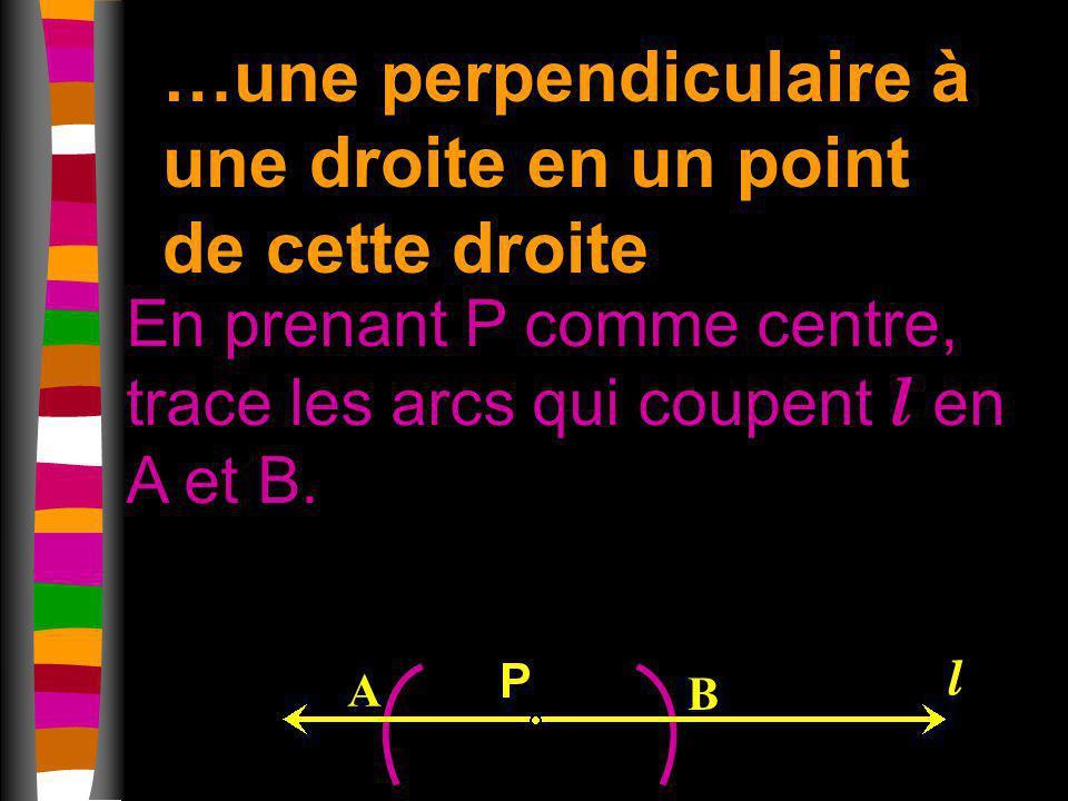 …une perpendiculaire à une droite en un point de cette droite En prenant P comme centre, trace les arcs qui coupent l en A et B. A B l