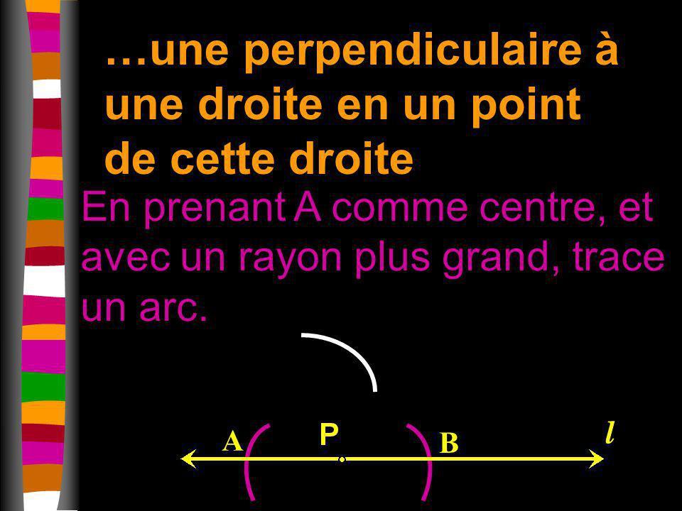 …une perpendiculaire à une droite en un point de cette droite En prenant A comme centre, et avec un rayon plus grand, trace un arc. A B l