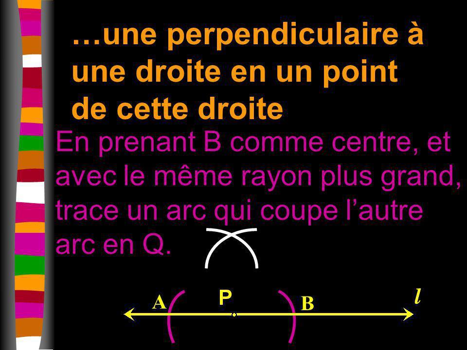 …une perpendiculaire à une droite en un point de cette droite En prenant B comme centre, et avec le même rayon plus grand, trace un arc qui coupe laut