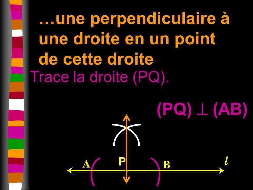 …une perpendiculaire à une droite en un point de cette droite Trace la droite (PQ). A B l (PQ) (AB)