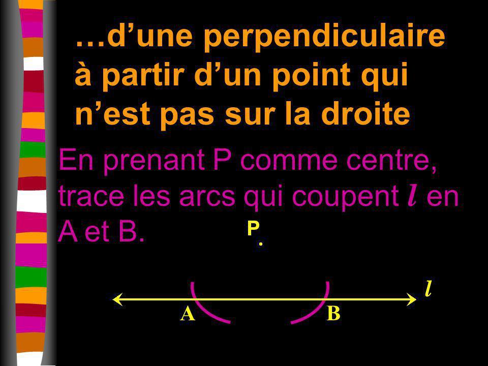 …dune perpendiculaire à partir dun point qui nest pas sur la droite En prenant P comme centre, trace les arcs qui coupent l en A et B. AB l