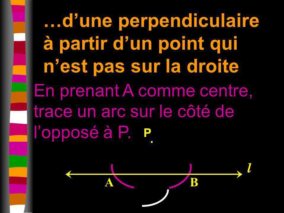 …dune perpendiculaire à partir dun point qui nest pas sur la droite En prenant A comme centre, trace un arc sur le côté de lopposé à P. AB l