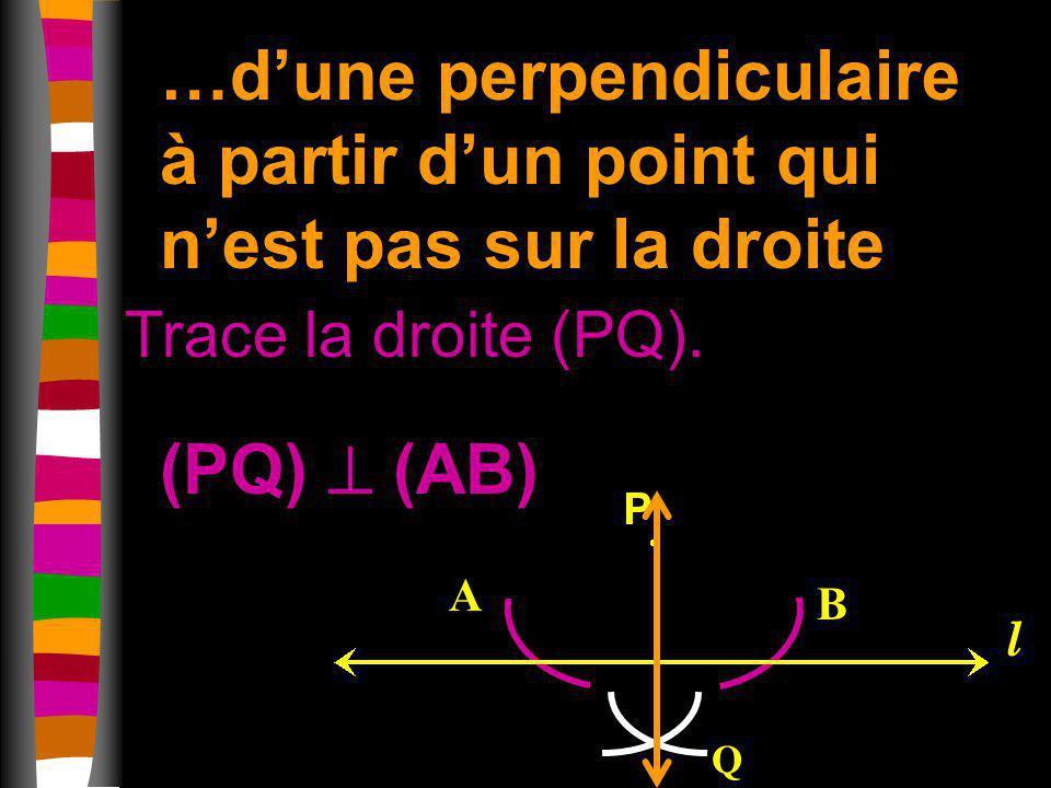 …dune perpendiculaire à partir dun point qui nest pas sur la droite Trace la droite (PQ). A B l Q (PQ) (AB)