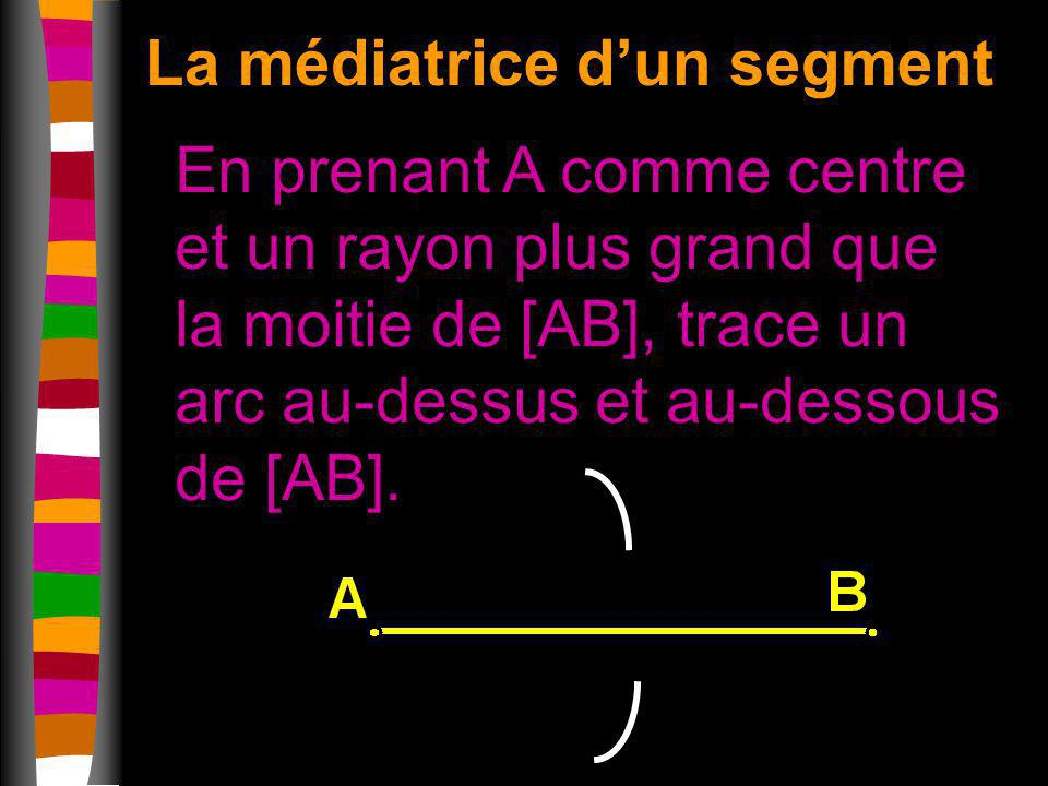 La médiatrice dun segment En prenant A comme centre et un rayon plus grand que la moitie de [AB], trace un arc au-dessus et au-dessous de [AB].
