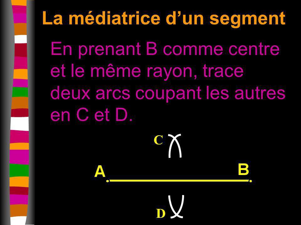 La médiatrice dun segment En prenant B comme centre et le même rayon, trace deux arcs coupant les autres en C et D. C D