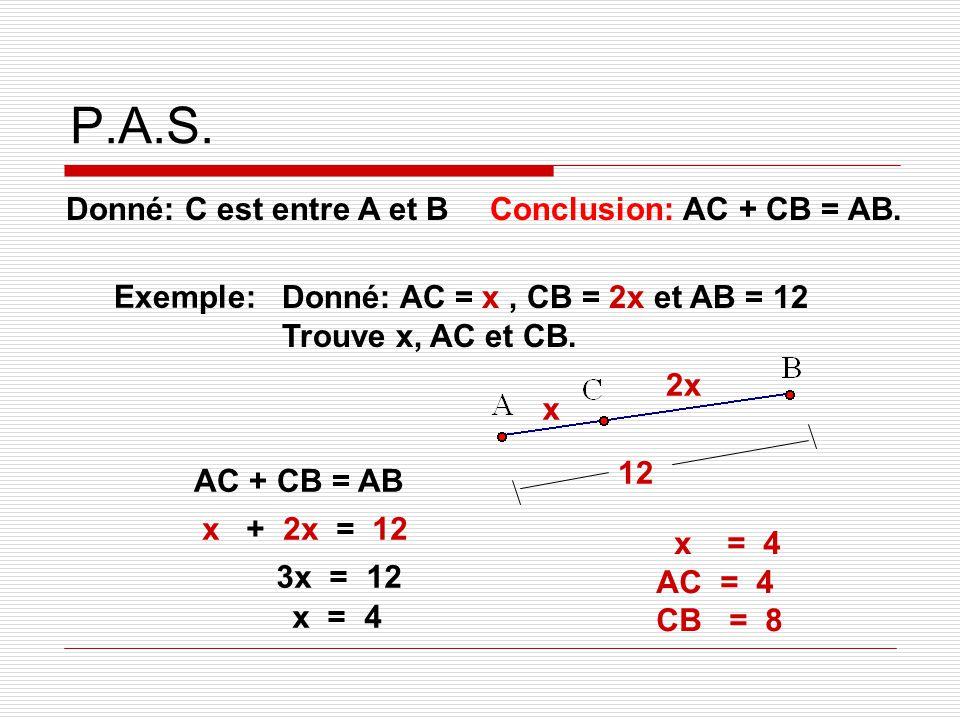 P.A.S. Donné: C est entre A et B Exemple: Donné: AC = x, CB = 2x et AB = 12 Trouve x, AC et CB. AC + CB = AB x + 2x = 12 3x = 12 x = 4 2x x 12 x = 4 A
