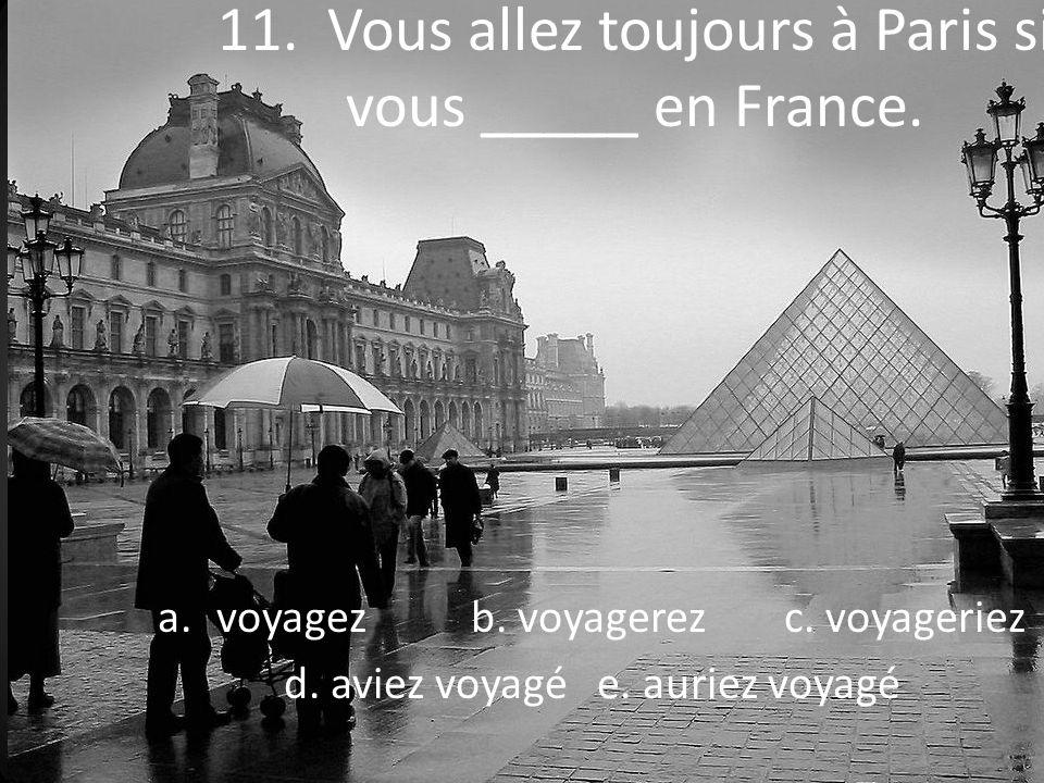 11. Vous allez toujours à Paris si vous _____ en France.
