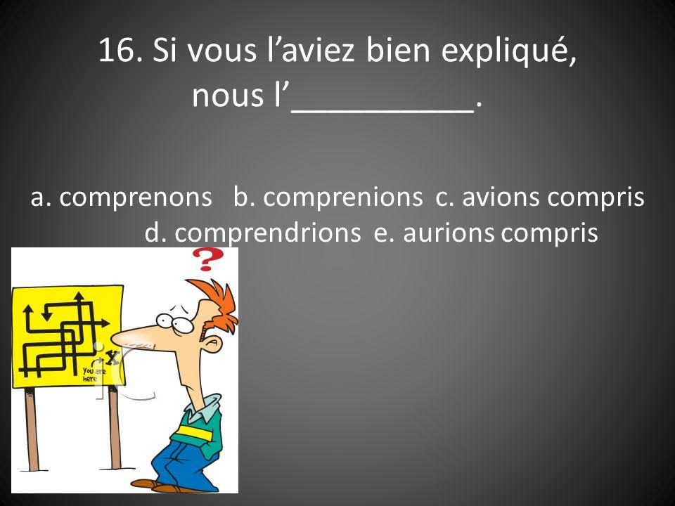 16. Si vous laviez bien expliqué, nous l__________.