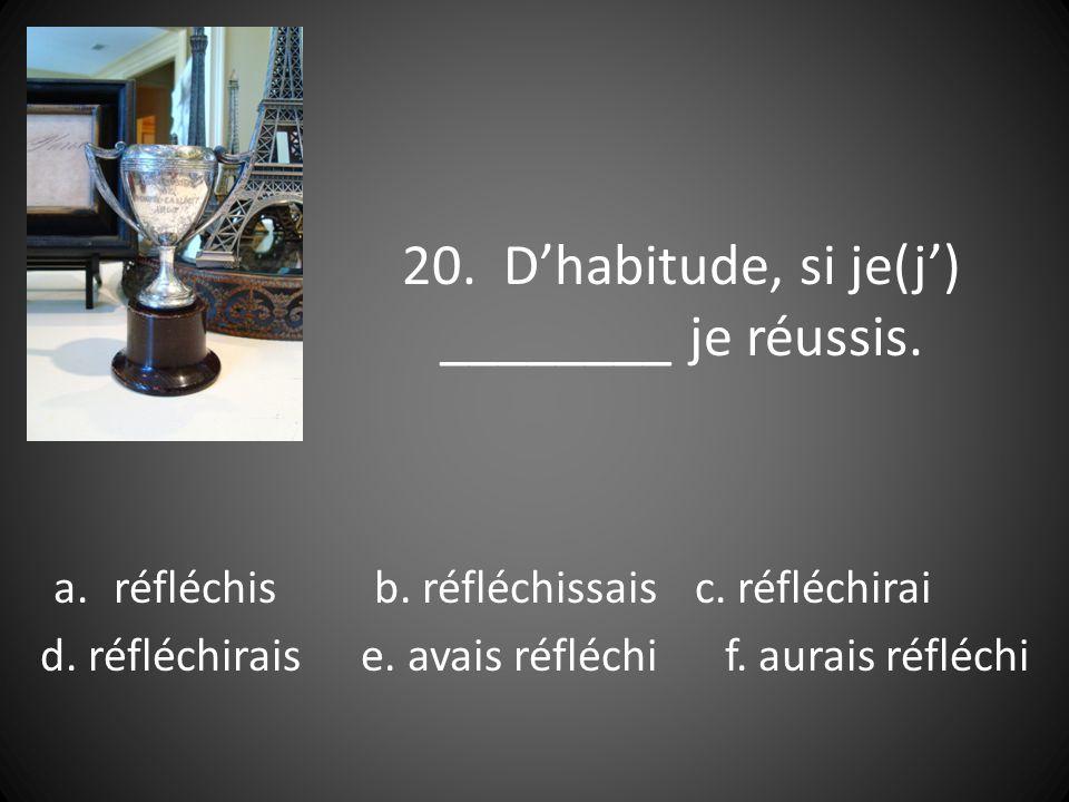 20. Dhabitude, si je(j) ________ je réussis. a.réfléchisb.