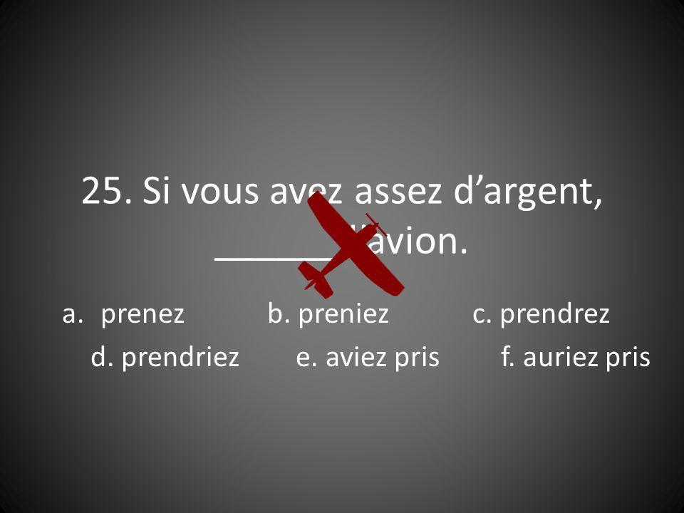 25. Si vous avez assez dargent, ______ lavion. a.prenezb.