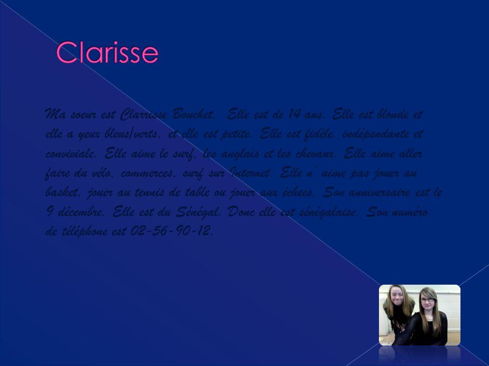 Ma soeur est Clarrisse Bouchet. Elle est de 14 ans. Elle est blonde et elle a yeux bleus/verts, et elle est petite. Elle est fidèle, indépendante et c
