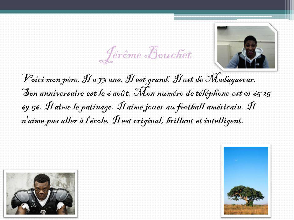 Jérôme Bouchet Voici mon père. Il a 73 ans. Il est grand. Il est de Madagascar. Son anniversaire est le 6 août. Mon numéro de téléphone est 01 65 25 6