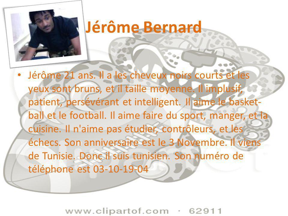 Jérôme Bernard Jérôme 21 ans. Il a les cheveux noirs courts et les yeux sont bruns, et il taille moyenne. Il implusif, patient, persévérant et intelli
