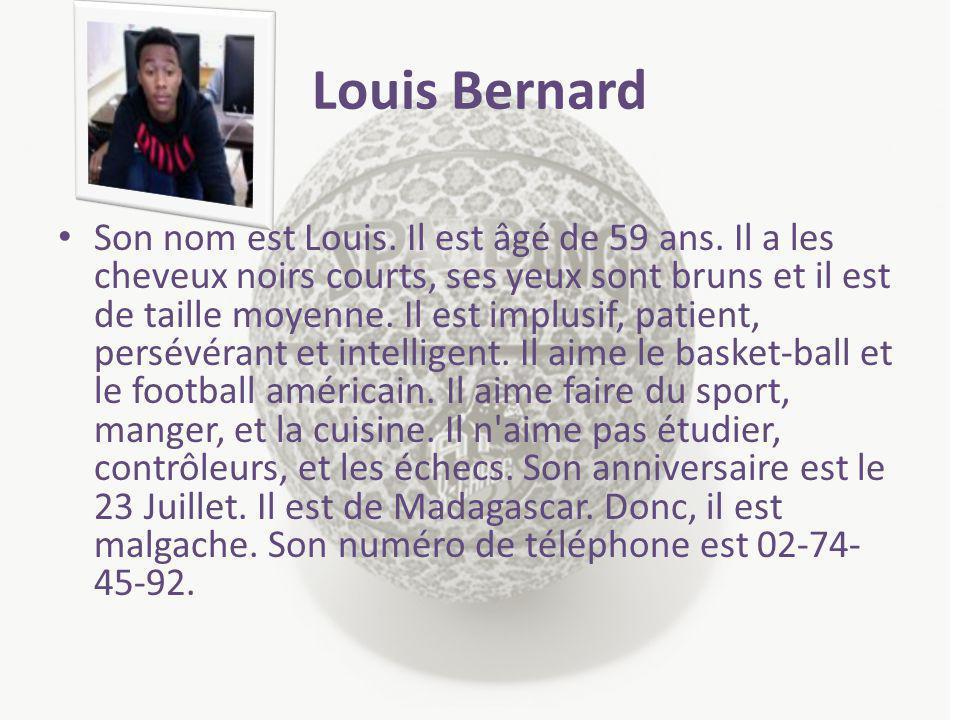 Louis Bernard Son nom est Louis. Il est âgé de 59 ans. Il a les cheveux noirs courts, ses yeux sont bruns et il est de taille moyenne. Il est implusif