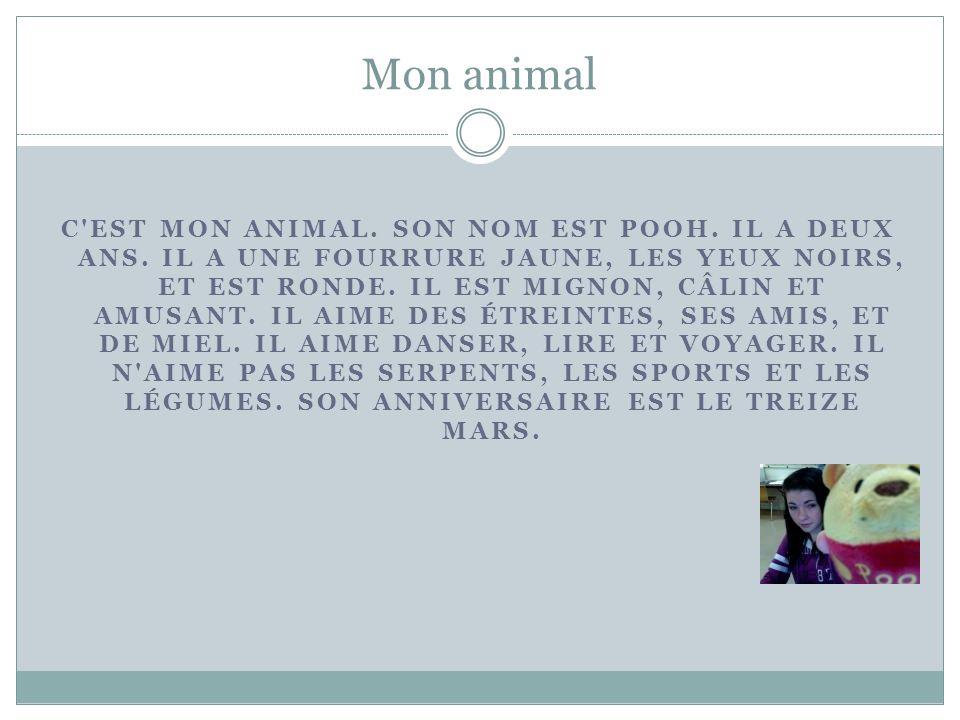 Mon animal C'EST MON ANIMAL. SON NOM EST POOH. IL A DEUX ANS. IL A UNE FOURRURE JAUNE, LES YEUX NOIRS, ET EST RONDE. IL EST MIGNON, CÂLIN ET AMUSANT.