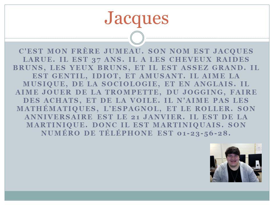 Jacques C'EST MON FRÈRE JUMEAU. SON NOM EST JACQUES LARUE. IL EST 37 ANS. IL A LES CHEVEUX RAIDES BRUNS, LES YEUX BRUNS, ET IL EST ASSEZ GRAND. IL EST