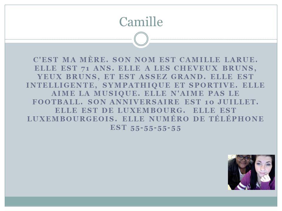 Camille C'EST MA MÈRE. SON NOM EST CAMILLE LARUE. ELLE EST 71 ANS. ELLE A LES CHEVEUX BRUNS, YEUX BRUNS, ET EST ASSEZ GRAND. ELLE EST INTELLIGENTE, SY
