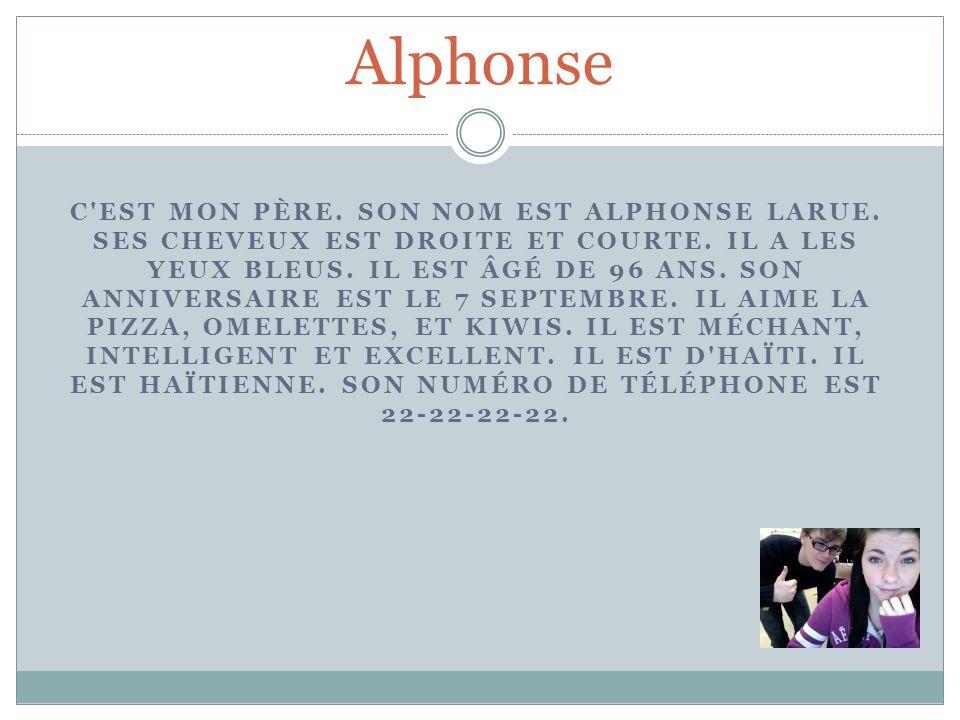 Alphonse C'EST MON PÈRE. SON NOM EST ALPHONSE LARUE. SES CHEVEUX EST DROITE ET COURTE. IL A LES YEUX BLEUS. IL EST ÂGÉ DE 96 ANS. SON ANNIVERSAIRE EST